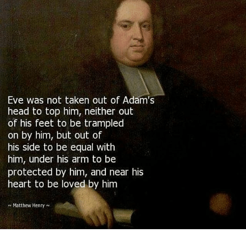 Picture of Matthew Henry, with superimposed text reading Eve was not taken out of Adam's head to top him, neither out of his feet to be trampled on by him, but out of his side to be equal with him, under his arm to be protected by him, and near his heart to be loved by him.
